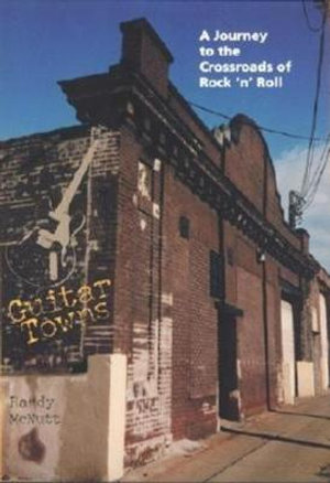 Guitar Towns : A Journey to the Crossroads of Rock 'n' Roll - Randy McNutt