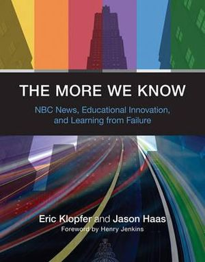 The More We Know: NBC News, Educational Innovation, and Learning from Failure Eric Klopfer, Jason Haas and Henry Jenkins