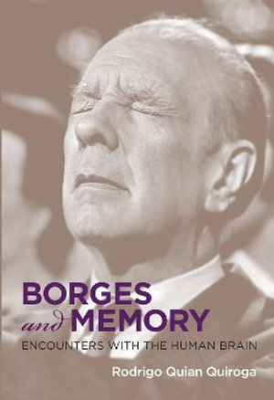 Borges and Memory: Encounters with the Human Brain Rodrigo Quian Quiroga, Juan Pablo Fernandez and Maria Kodama