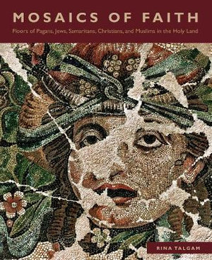 Mosaics of Faith : Floors of Pagans, Jews, Samaritans, Christians, and Muslims in the Holy Land - Rina Talgam