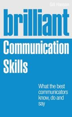 Brilliant Communication Skills : What the Best Communicators Know, Do and Say - Gill Hasson