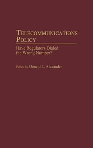 Telecommunications Policy : Have Regulators Dialed the Wrong Number? - Donald L. Alexander