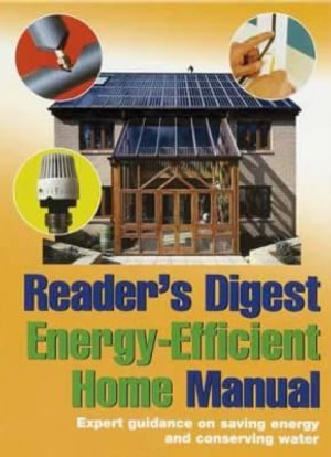 Reader's Digest Energy-Efficient Home Manual : Expert Guidance on Saving Energy and Conserving Water