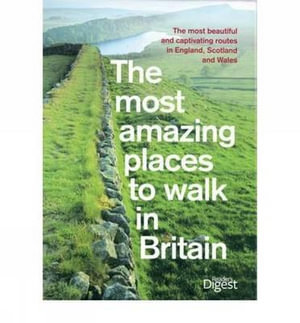 The Most Amazing Places to Walk in Britain : The Most Beautiful and Captivating Routes in Enlgand, Scotland and Wales - Readers Digest