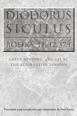 Diodorus Siculus, Books 11-12.37.1: Greek History, 480-431 BC--the Alternative Version Diodorus Siculus and Peter Green