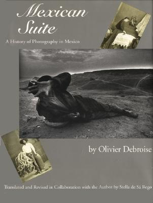 Mexican Suite : A History of Photography in Mexico Olivier Debroise and Stella de Sa Rego