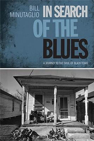 In Search of the Blues : A Journey to the Soul of Black Texas - Bill Minutaglio