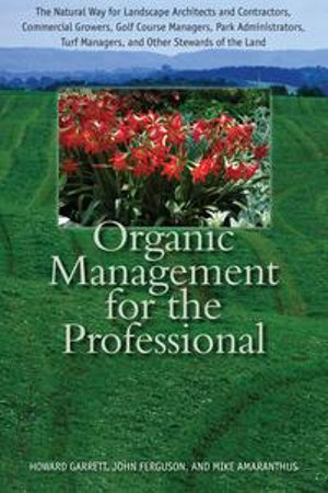 Organic Management for the Professional : The Natural Way for Landscape Architects and Contractors, Commercial Growers, Golf Course Managers, Park Admi - Howard Garrett