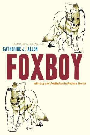 Foxboy : Intimacy and Aesthetics in Andean Stories - Catherine J. Allen