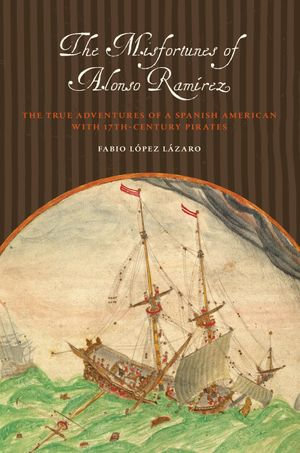 The Misfortunes of Alonso Ramirez : The True Adventures of a Spanish American with 17th-Century Pirates - Fabio López Lázaro
