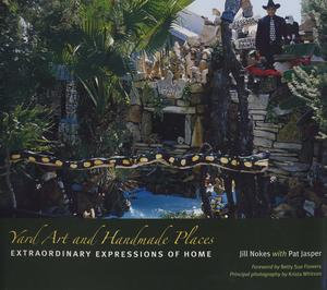 Yard Art and Handmade Places : Extraordinary Expressions of Home - Jill Nokes