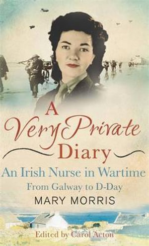 A Very Private Diary : An Irish Nurse in Wartime from Galway to D-Day - Mary Morris
