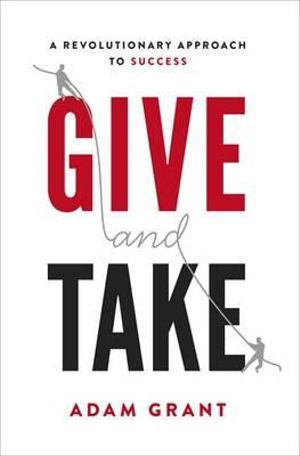 Give and Take : A Revolutionary Approach to Success - Adam Grant