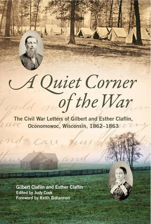 A Quiet Corner of the War : The Civil War Letters of Gilbert and Esther Claflin, Oconomowoc, Wisconsin, 1862-1863 - Gilbert Claflin
