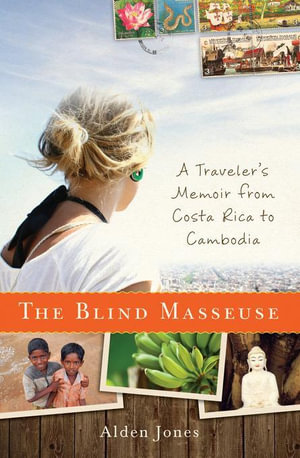The Blind Masseuse : A Traveler's Memoir from Costa Rica to Cambodia - Alden Jones