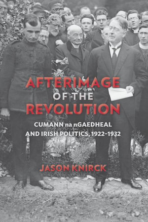 Afterimage of the Revolution : Cumann Na Ngaedheal and Irish Politics, 1922-1932 - Jason Knirck
