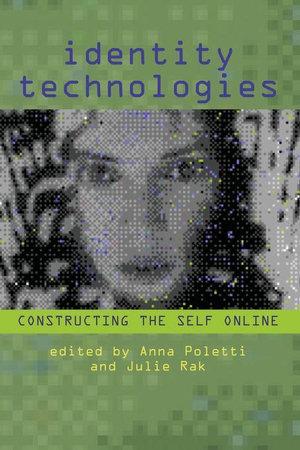 Identity Technologies : Constructing the Self Online - Anna Poletti