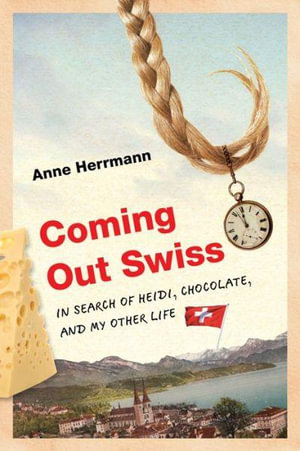 Coming Out Swiss : In Search of Heidi, Chocolate, and My Other Life - Anne Herrmann