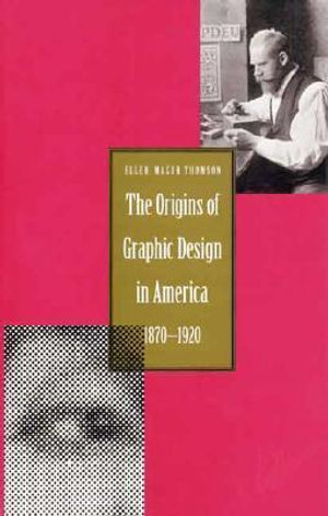 Origin of Graphic Design in America, 1870-1920 : 1870-1920 - Ellen Mazur Thomson