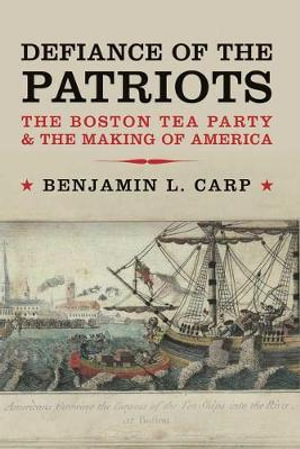Defiance of the Patriots : The Boston Tea Party & the Making of America - Benjamin L. Carp