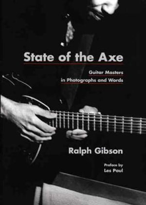 State of the Axe : Guitar Masters in Photographs and Words - Ralph Gibson