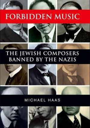 Forbidden Music : The Jewish Composers Banned by the Nazis - Michael Haas