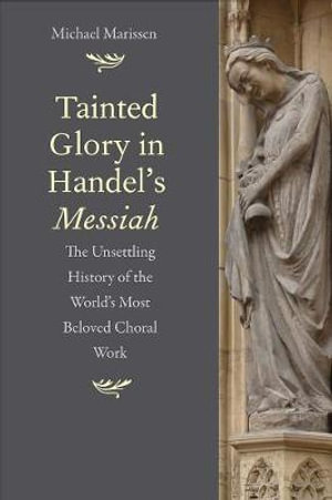 Tainted Glory in Handel's Messiah : The Unsettling History of the World's Most Beloved Choral Work - Michael Marissen