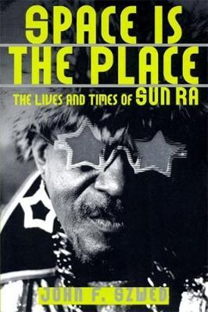 Space is the Place : The Lives and Times of Sun Ra - John F. Szwed