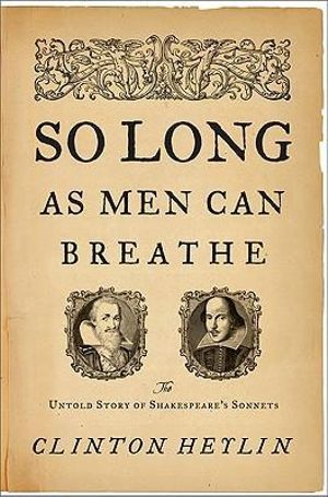 So Long as Men Can Breathe : The Untold Story of Shakespeare's Sonnets - Clinton Heylin