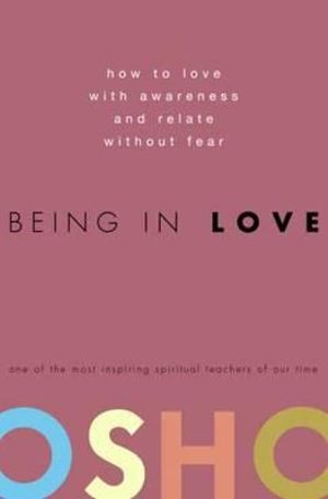 Being in Love : How to Love with Awareness and Relate without Fear - Osho
