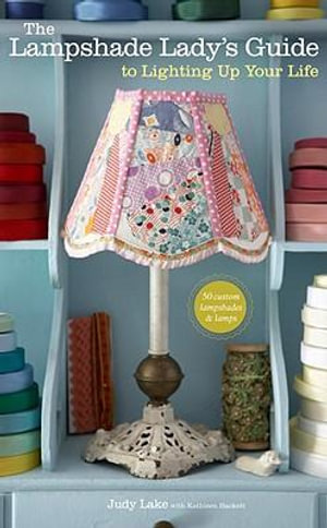 The Lampshade Lady's Guide to Lighting Up Your Life : 50 Custom Lampshades and Lamps - Judy Lake