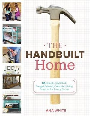 The Handbuilt Home : 34 Simply Stylish & Budget-friendly Projects for Every Room - Ana White
