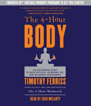 The 4-Hour Body : An Uncommon Guide to Rapid Fat-Loss, Incredible Sex, and Becoming Superhuman - Timothy Ferriss