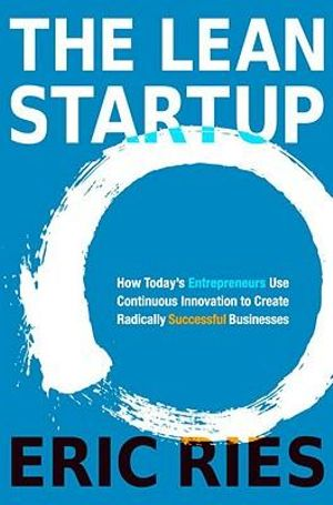 The Lean Startup : How Today's Entrepreneurs Use Continuous Innovation to Create Radically Successful Businesses - Eric Ries