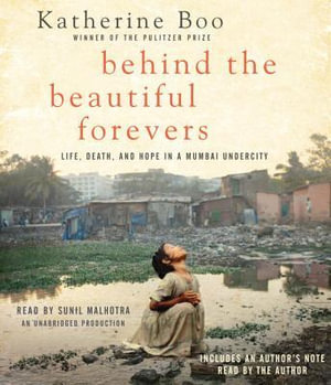 Behind the Beautiful Forevers : Life, Death, and Hope in a Mumbai Undercity - Katherine Boo