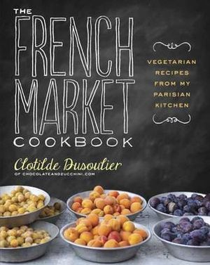The French Market Cookbook : Vegetarian Recipes from My Parisian Kitchen - Clotilde Dusoulier