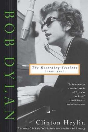 Bob Dylan : The Recording Sessions, 1960-1994 - Clinton Heylin