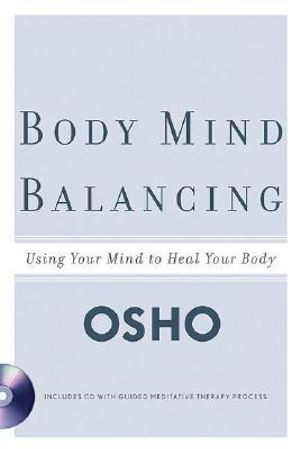 Body Mind Balancing : Using Your Mind to Heal Your Body - Osho