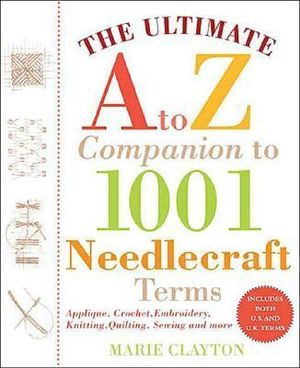 The Ultimate A to Z Companion to 1,001 Needlecraft Terms : Applique, Crochet, Embroidery, Knitting, Quilting, Sewing - Marie Clayton