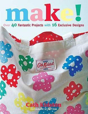 Make! : Over 40 Fantastic Projects With 16 Exclusive Designs - Cath Kidston