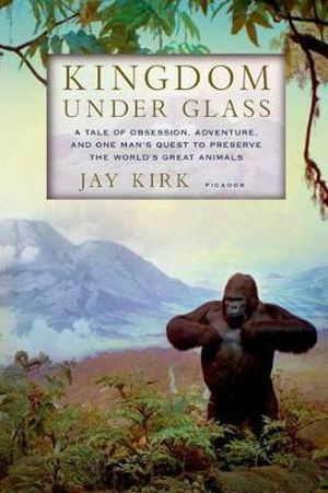 Kingdom Under Glass : A Tale of Obsession, Adventure, and One Man's Quest to Preserve the World's Great Animals - Jay Kirk