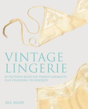 Vintage Lingerie : 30 Patterns Based on Period Garments Plus Finishing Techniques - Jill Salen