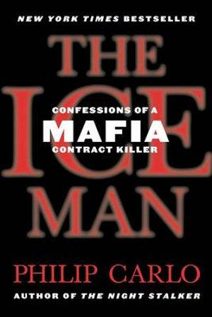 The Ice Man : Confessions of a Mafia Contract Killer - Philip Carlo