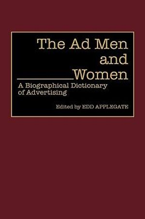 The Ad Men and Women : A Biographical Dictionary of Advertising - Edd Applegate