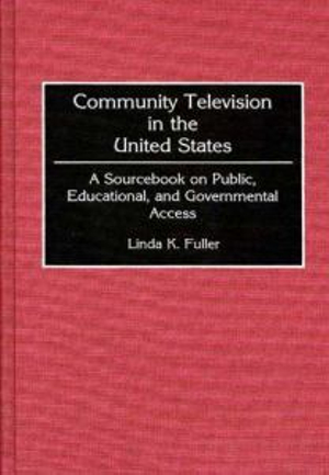 Community Television in the United States : A Sourcebook on Public, Educational and Governmental Access - Linda K. Fuller