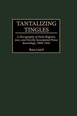 Tantalizing Tingles : A Discography of Early Ragtime, Jazz, and Novelty Syncopated Piano Recordings, 1889-1934 - Ross Laird