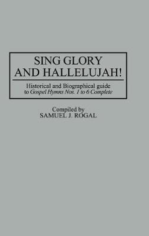 Sing Glory and Hallelujah! : Historical and Biographical Guide to Gospel Hymns Nos. 1 to 6 Complete - Samuel J. Rogal
