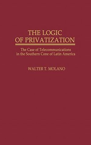 The Logic of Privatization : Case of Telecommunications in the Southern Cone of Latin America - Walter T. Molano