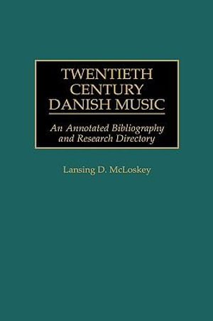 Twentieth Century Danish Music : An Annotated Bibliography and Research Directory - Lansing D. McLoskey