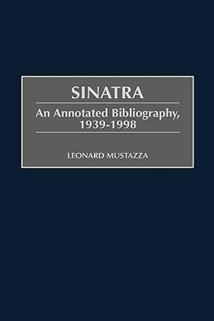 Sinatra : An Annotated Bibliography, 1939-98 - Leonard Mustazza